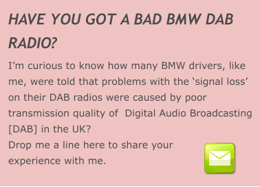 HAVE YOU GOT A BAD BMW DAB  RADIO? I'm curious to know how many BMW drivers, like me, were told that problems with the 'signal loss' on their DAB radios were caused by poor transmission quality of  Digital Audio Broadcasting [DAB] in the UK? Drop me a line here to share your experience with me.